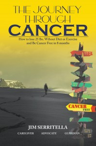 The Journey Through Cancer: How to Lose 25 Lbs. Without Diet or Exercise, and Be Cancer Free in 8 Months