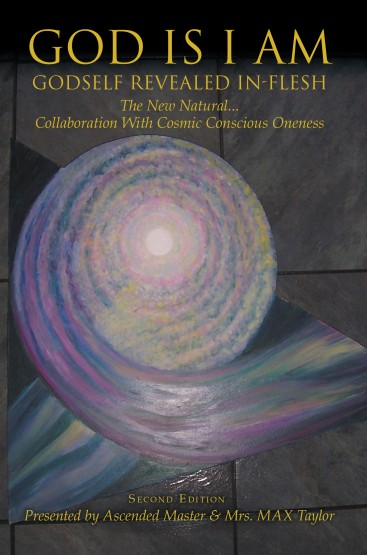 GOD IS I AM: GODSELF REVEALED IN-FLESH The New Natural... Collaboration With Cosmic Conscious Oneness (Second Edition)