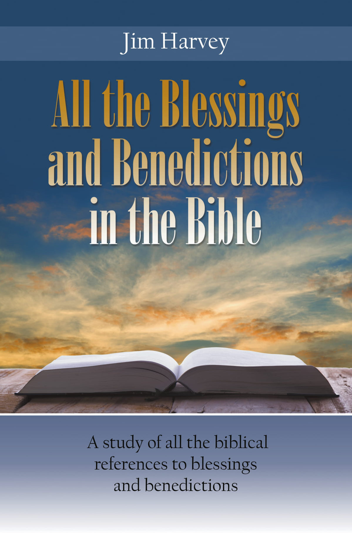 All the Blessings and Benedictions in the Bible: A study of all the